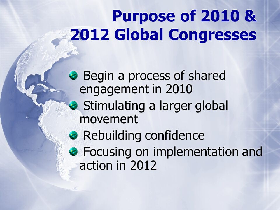Purpose of 2010 & 2012 Global Congresses Begin a process of shared engagement in 2010 Stimulating a larger global movement Rebuilding confidence Focusing on implementation and action in 2012
