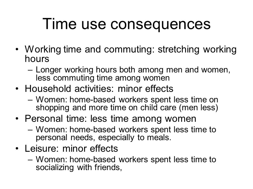Time use consequences Working time and commuting: stretching working hours –Longer working hours both among men and women, less commuting time among women Household activities: minor effects –Women: home-based workers spent less time on shopping and more time on child care (men less) Personal time: less time among women –Women: home-based workers spent less time to personal needs, especially to meals.