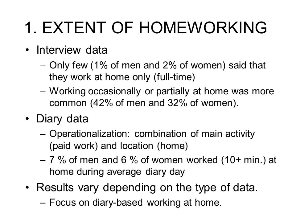 1. EXTENT OF HOMEWORKING Interview data –Only few (1% of men and 2% of women) said that they work at home only (full-time) –Working occasionally or pa