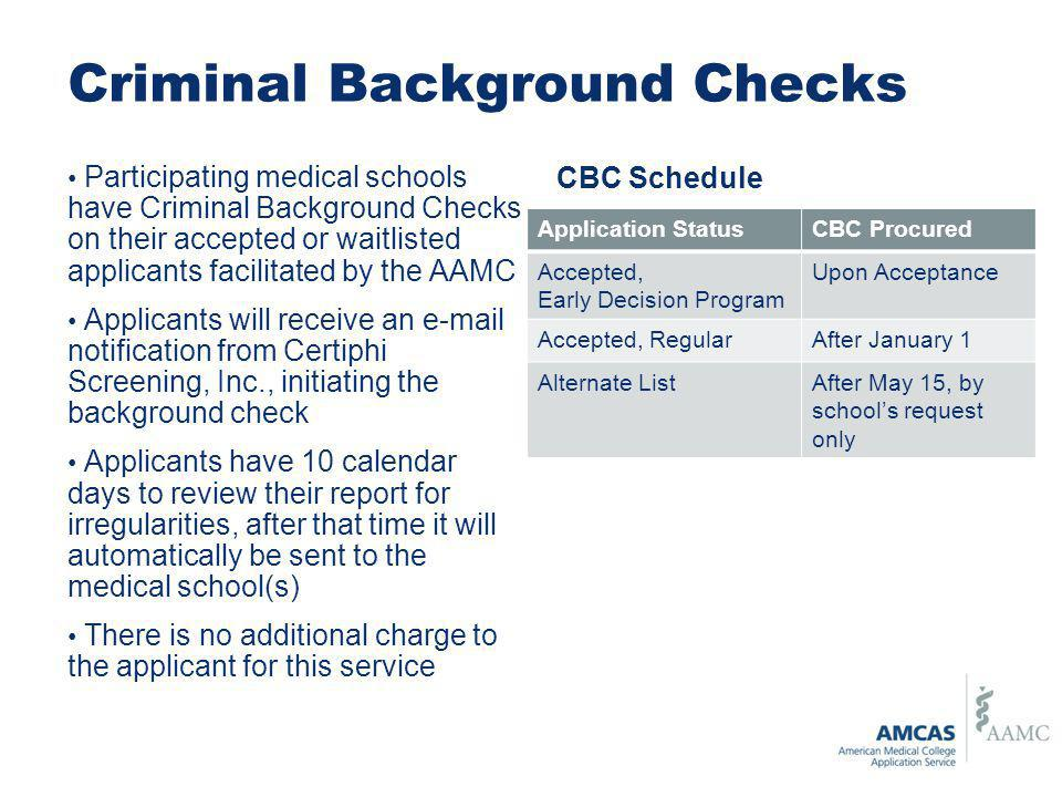 Criminal Background Checks Participating medical schools have Criminal Background Checks on their accepted or waitlisted applicants facilitated by the AAMC Applicants will receive an e-mail notification from Certiphi Screening, Inc., initiating the background check Applicants have 10 calendar days to review their report for irregularities, after that time it will automatically be sent to the medical school(s) There is no additional charge to the applicant for this service Application StatusCBC Procured Accepted, Early Decision Program Upon Acceptance Accepted, RegularAfter January 1 Alternate ListAfter May 15, by schools request only CBC Schedule