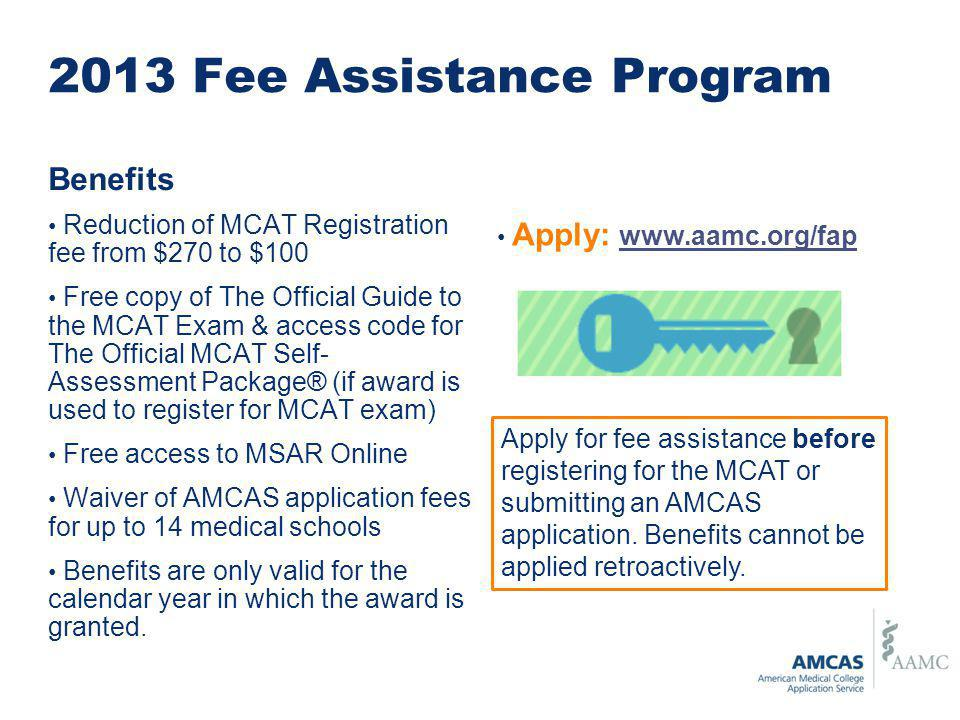 2013 Fee Assistance Program Benefits Reduction of MCAT Registration fee from $270 to $100 Free copy of The Official Guide to the MCAT Exam & access code for The Official MCAT Self- Assessment Package® (if award is used to register for MCAT exam) Free access to MSAR Online Waiver of AMCAS application fees for up to 14 medical schools Benefits are only valid for the calendar year in which the award is granted.