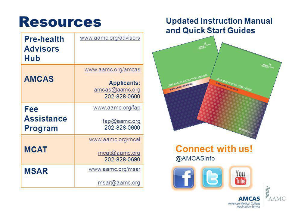 Resources Pre-health Advisors Hub www.aamc.org/advisors AMCAS www.aamc.org/amcas Applicants: amcas@aamc.org 202-828-0600 Fee Assistance Program www.aa