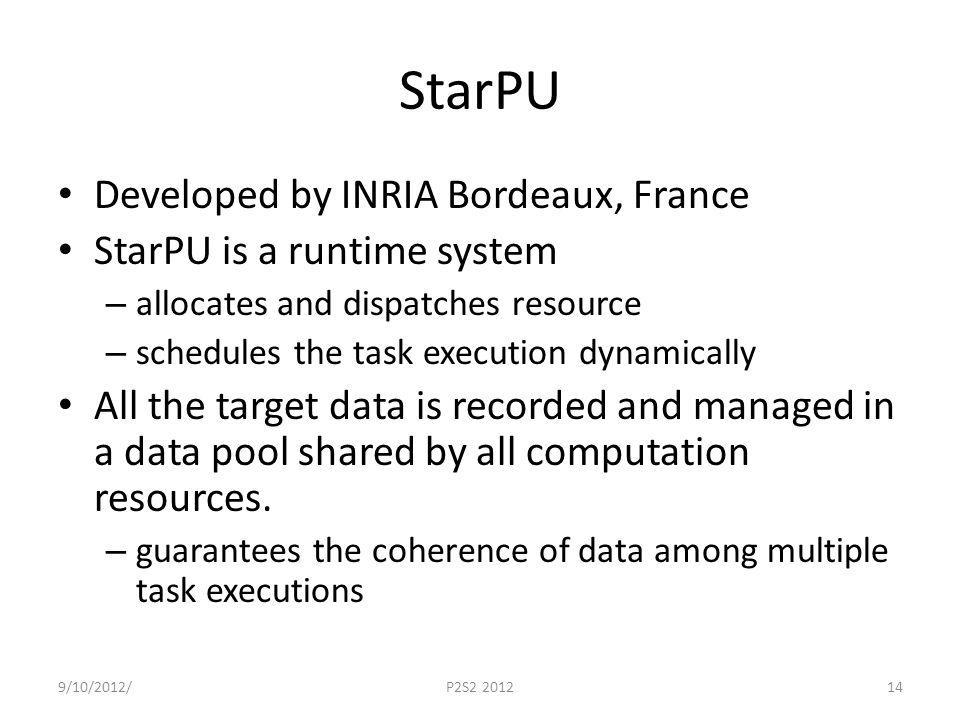 StarPU Developed by INRIA Bordeaux, France StarPU is a runtime system – allocates and dispatches resource – schedules the task execution dynamically All the target data is recorded and managed in a data pool shared by all computation resources.