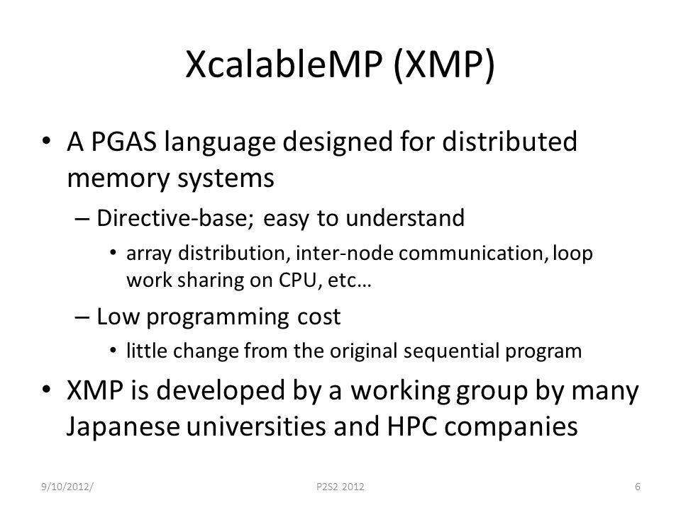XcalableMP (XMP) A PGAS language designed for distributed memory systems – Directive-base; easy to understand array distribution, inter-node communication, loop work sharing on CPU, etc… – Low programming cost little change from the original sequential program XMP is developed by a working group by many Japanese universities and HPC companies 9/10/2012/P2S2 20126