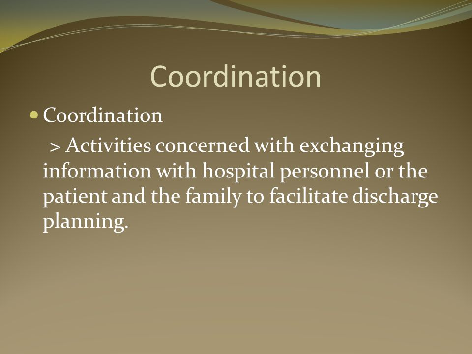Coordination > Activities concerned with exchanging information with hospital personnel or the patient and the family to facilitate discharge planning.