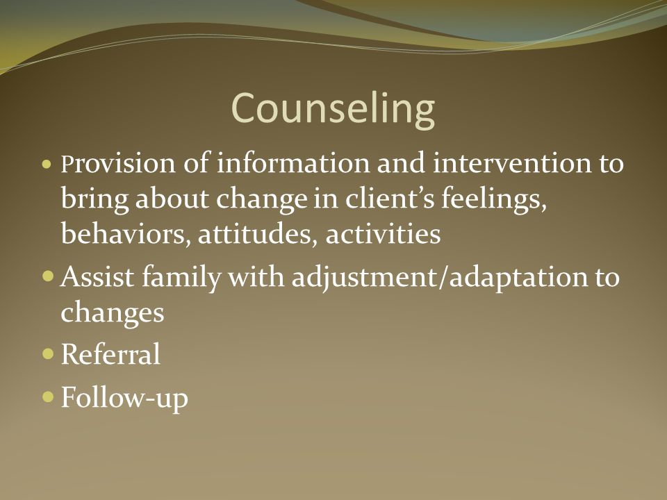 Counseling P rovision of information and intervention to bring about change in clients feelings, behaviors, attitudes, activities Assist family with adjustment/adaptation to changes Referral Follow-up