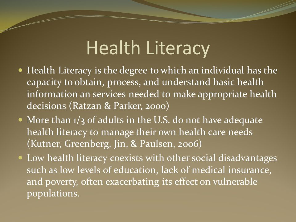 Health Literacy Health Literacy is the degree to which an individual has the capacity to obtain, process, and understand basic health information an services needed to make appropriate health decisions (Ratzan & Parker, 2000) More than 1/3 of adults in the U.S.