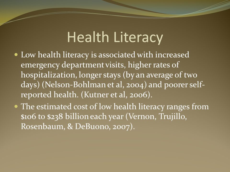 Health Literacy Low health literacy is associated with increased emergency department visits, higher rates of hospitalization, longer stays (by an average of two days) (Nelson-Bohlman et al, 2004) and poorer self- reported health.