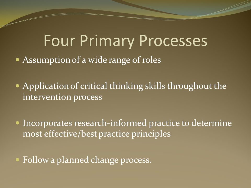 Four Primary Processes Assumption of a wide range of roles Application of critical thinking skills throughout the intervention process Incorporates research-informed practice to determine most effective/best practice principles Follow a planned change process.