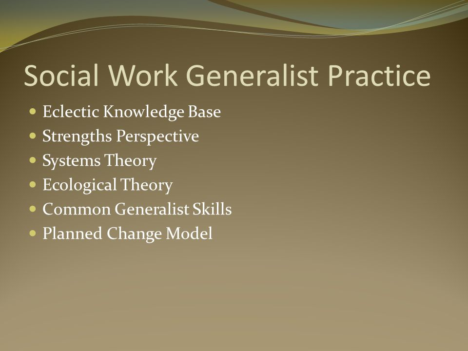 Social Work Generalist Practice Eclectic Knowledge Base Strengths Perspective Systems Theory Ecological Theory Common Generalist Skills Planned Change Model