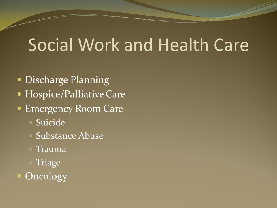 Social Work and Health Care Discharge Planning Hospice/Palliative Care Emergency Room Care Suicide Substance Abuse Trauma Triage Oncology