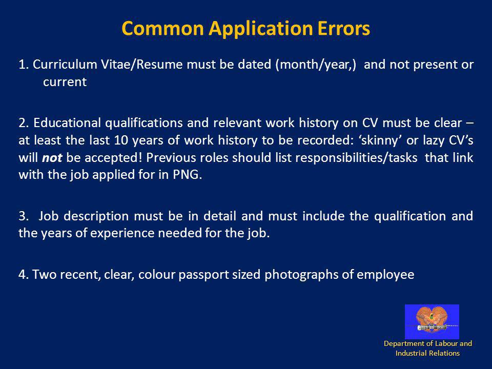 Common Application Errors 1. Curriculum Vitae/Resume must be dated (month/year,) and not present or current 2. Educational qualifications and relevant