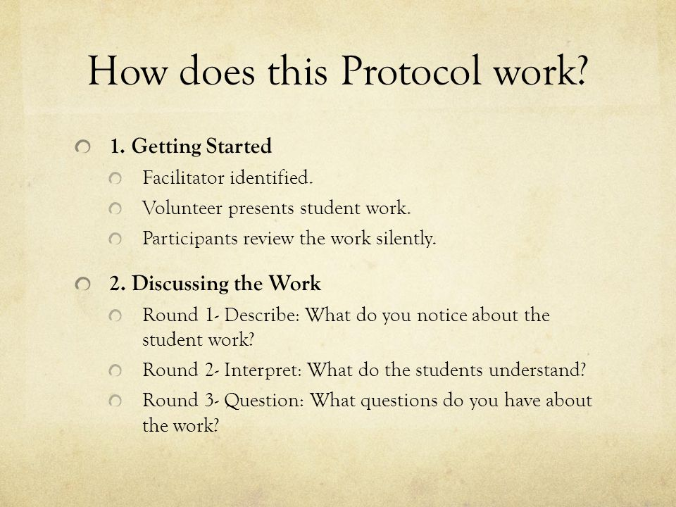 How does this Protocol work? 1. Getting Started Facilitator identified. Volunteer presents student work. Participants review the work silently. 2. Dis