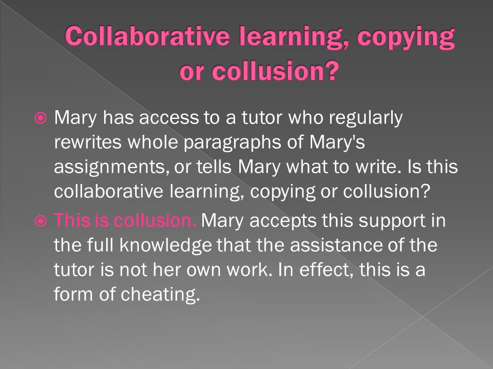Mary has access to a tutor who regularly rewrites whole paragraphs of Mary's assignments, or tells Mary what to write. Is this collaborative learning,
