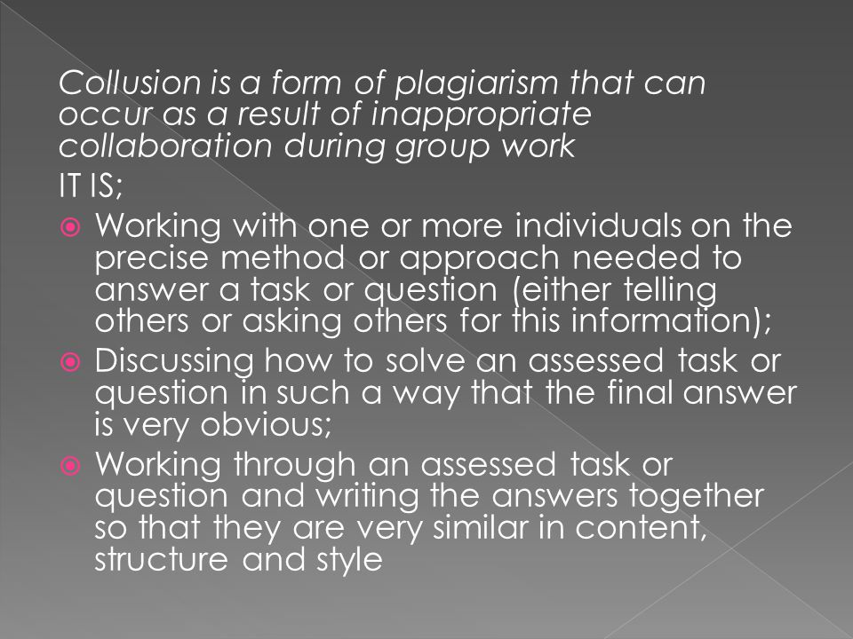 Collusion is a form of plagiarism that can occur as a result of inappropriate collaboration during group work IT IS; Working with one or more individu