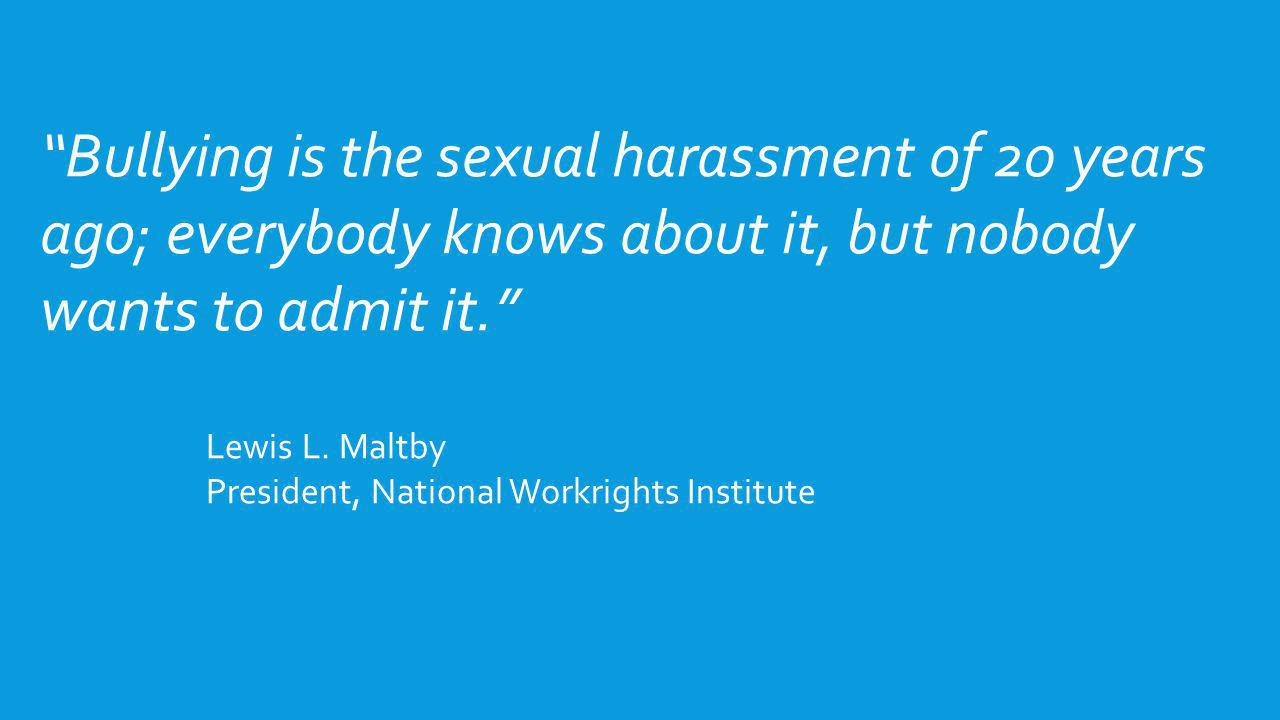 Bullying is the sexual harassment of 20 years ago; everybody knows about it, but nobody wants to admit it. Lewis L. Maltby President, National Workrig