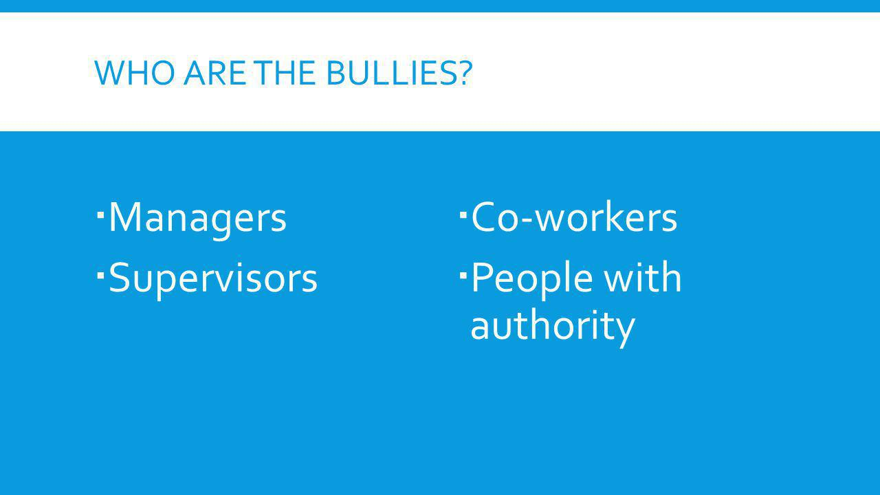WHO ARE THE BULLIES? Managers Supervisors Co-workers People with authority