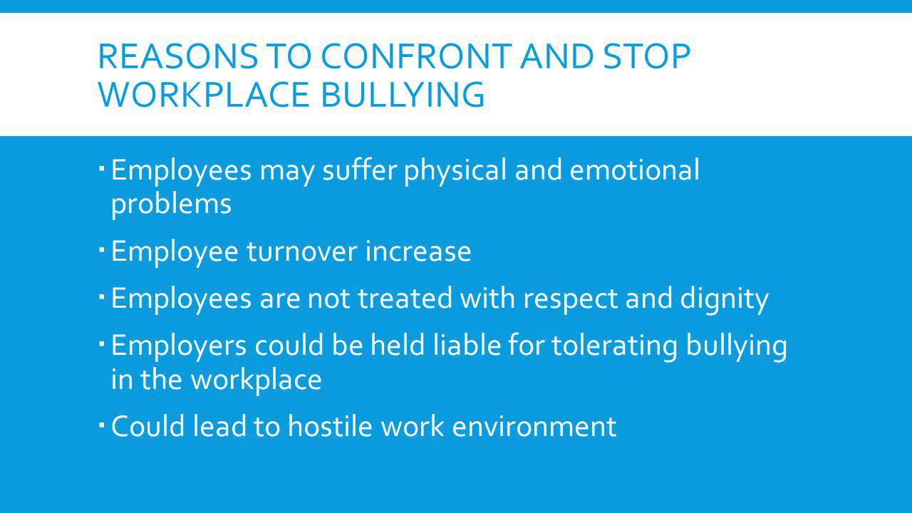 REASONS TO CONFRONT AND STOP WORKPLACE BULLYING Employees may suffer physical and emotional problems Employee turnover increase Employees are not trea