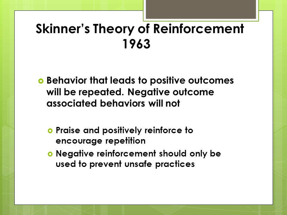 Skinners Theory of Reinforcement 1963 Behavior that leads to positive outcomes will be repeated.