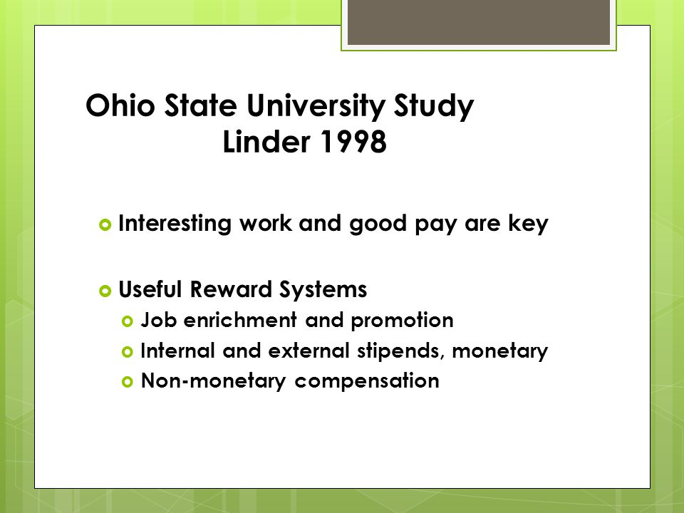 Ohio State University Study Linder 1998 Interesting work and good pay are key Interesting work and good pay are key Useful Reward Systems Useful Reward Systems Job enrichment and promotion Job enrichment and promotion Internal and external stipends, monetary Internal and external stipends, monetary Non-monetary compensation Non-monetary compensation