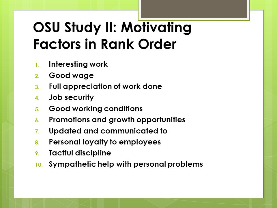 OSU Study II: Motivating Factors in Rank Order 1. Interesting work 2. Good wage 3. Full appreciation of work done 4. Job security 5. Good working cond