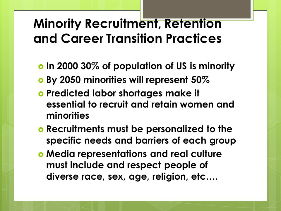 Minority Recruitment, Retention and Career Transition Practices In 2000 30% of population of US is minority In 2000 30% of population of US is minority By 2050 minorities will represent 50% By 2050 minorities will represent 50% Predicted labor shortages make it essential to recruit and retain women and minorities Predicted labor shortages make it essential to recruit and retain women and minorities Recruitments must be personalized to the specific needs and barriers of each group Recruitments must be personalized to the specific needs and barriers of each group Media representations and real culture must include and respect people of diverse race, sex, age, religion, etc….