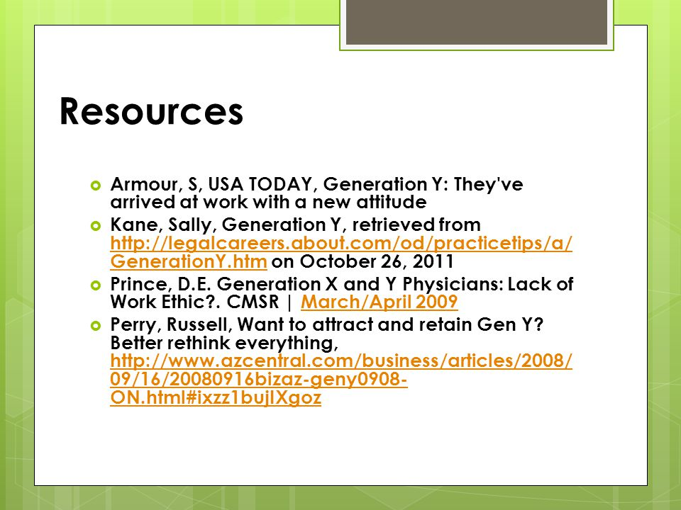 Resources Armour, S, USA TODAY, Generation Y: They ve arrived at work with a new attitude Kane, Sally, Generation Y, retrieved from http://legalcareers.about.com/od/practicetips/a/ GenerationY.htm on October 26, 2011 http://legalcareers.about.com/od/practicetips/a/ GenerationY.htm Prince, D.E.