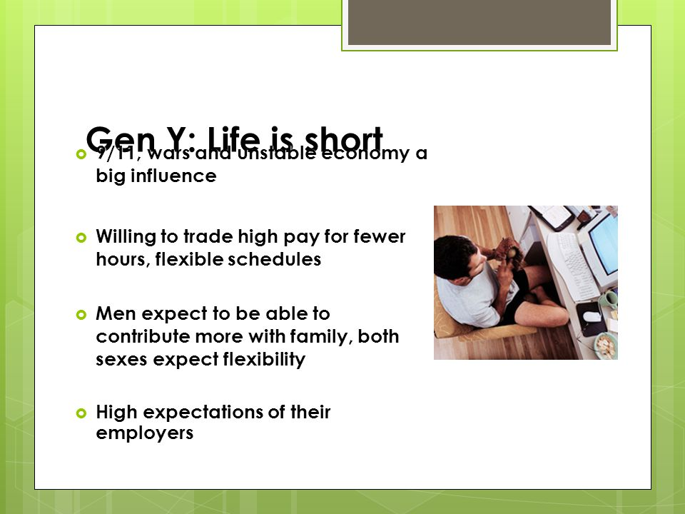 Gen Y: Life is short 9/11, wars and unstable economy a big influence 9/11, wars and unstable economy a big influence Willing to trade high pay for fewer hours, flexible schedules Willing to trade high pay for fewer hours, flexible schedules Men expect to be able to contribute more with family, both sexes expect flexibility Men expect to be able to contribute more with family, both sexes expect flexibility High expectations of their employers High expectations of their employers
