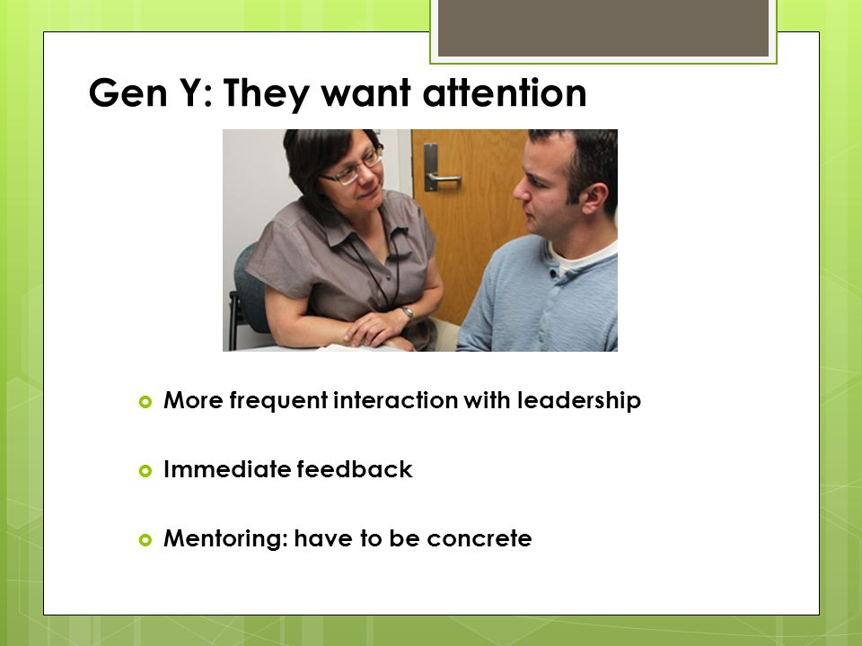 Gen Y: They want attention More frequent interaction with leadership More frequent interaction with leadership Immediate feedback Immediate feedback M