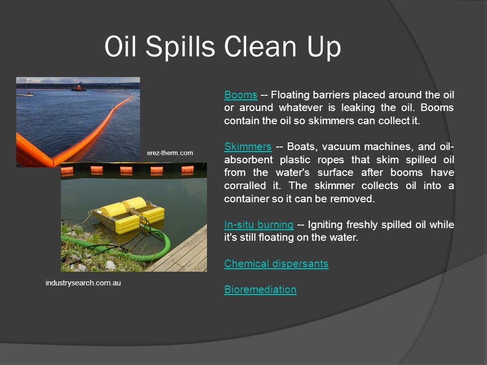 Oil Spills Clean Up BoomsBooms -- Floating barriers placed around the oil or around whatever is leaking the oil.