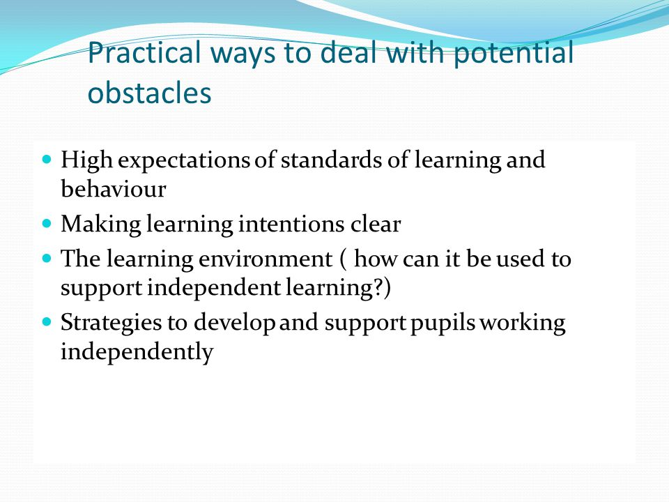 Practical ways to deal with potential obstacles High expectations of standards of learning and behaviour Making learning intentions clear The learning