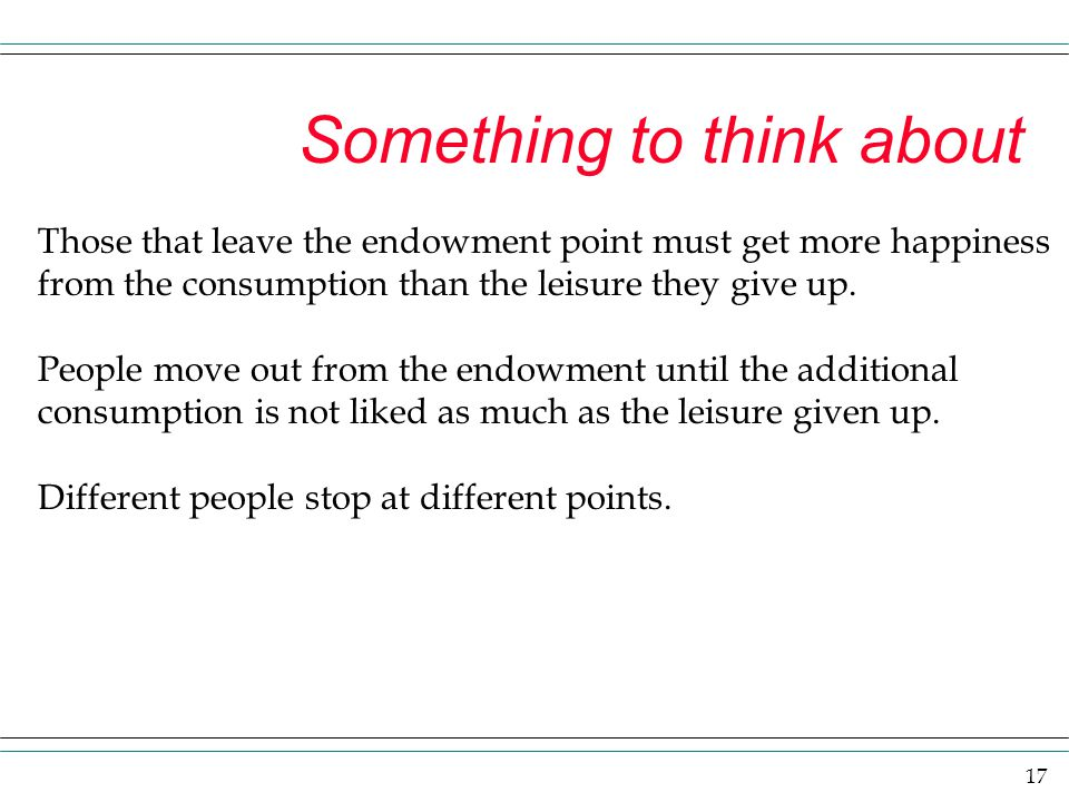 17 Something to think about Those that leave the endowment point must get more happiness from the consumption than the leisure they give up. People mo
