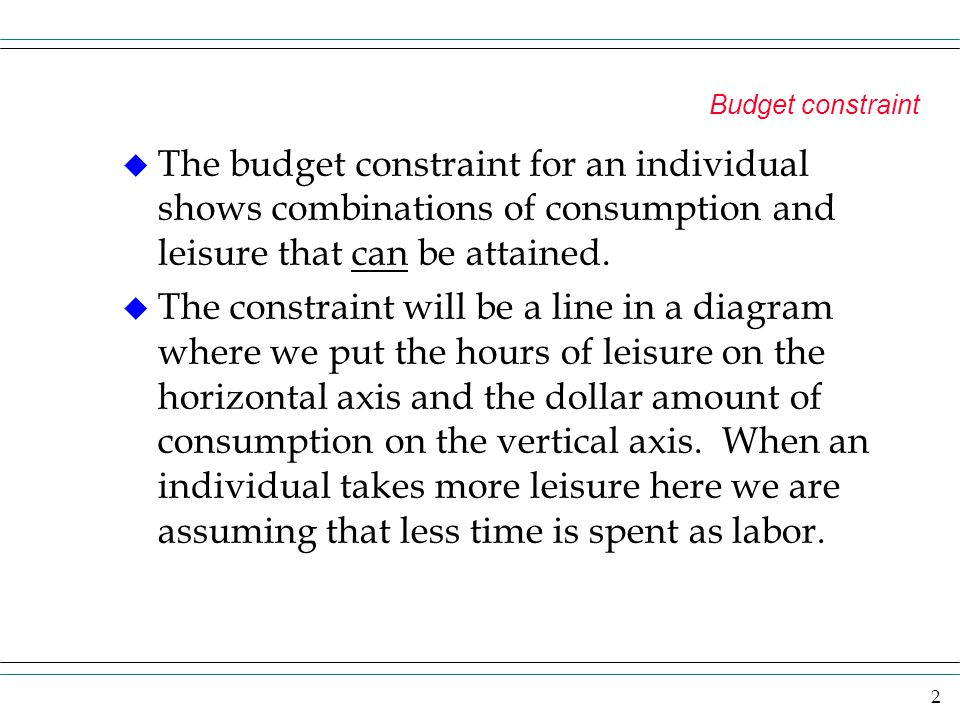 2 Budget constraint u The budget constraint for an individual shows combinations of consumption and leisure that can be attained. u The constraint wil