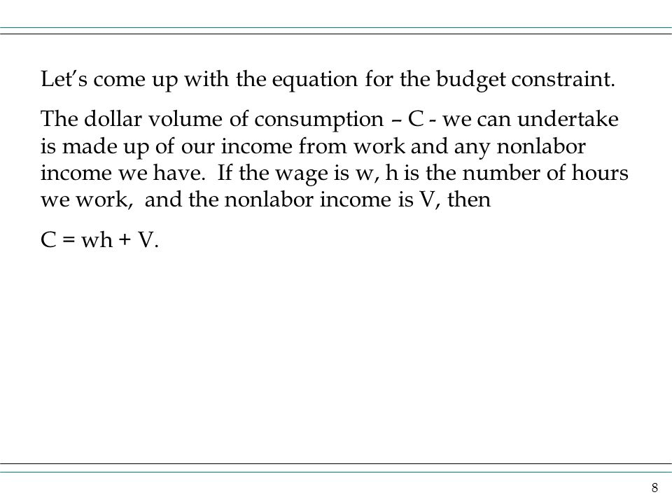 8 Lets come up with the equation for the budget constraint. The dollar volume of consumption – C - we can undertake is made up of our income from work