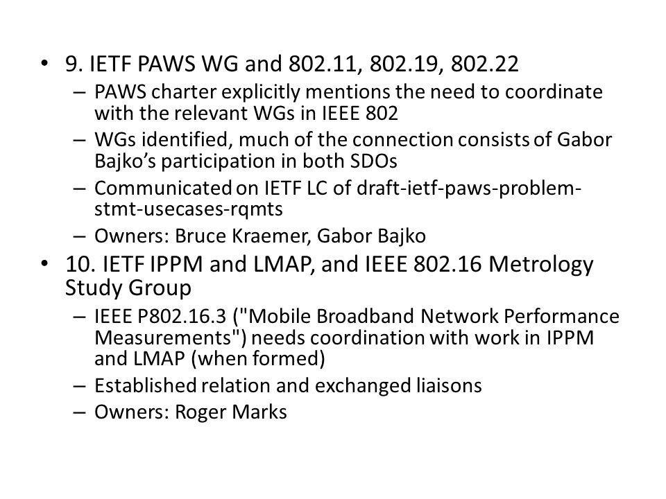 9. IETF PAWS WG and 802.11, 802.19, 802.22 – PAWS charter explicitly mentions the need to coordinate with the relevant WGs in IEEE 802 – WGs identifie