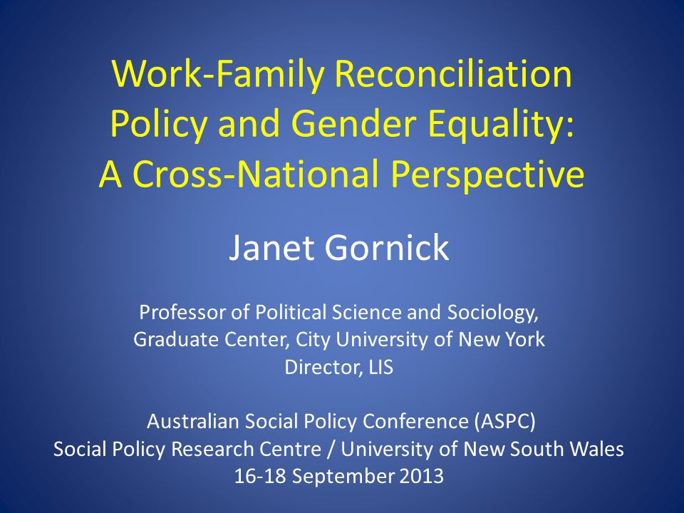 Work-Family Reconciliation Policy and Gender Equality: A Cross-National Perspective Janet Gornick Professor of Political Science and Sociology, Graduate Center, City University of New York Director, LIS Australian Social Policy Conference (ASPC) Social Policy Research Centre / University of New South Wales 16-18 September 2013