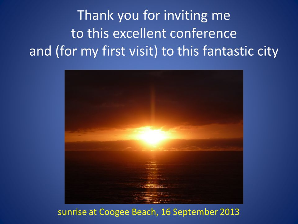 sunrise at Coogee Beach, 16 September 2013 Thank you for inviting me to this excellent conference and (for my first visit) to this fantastic city
