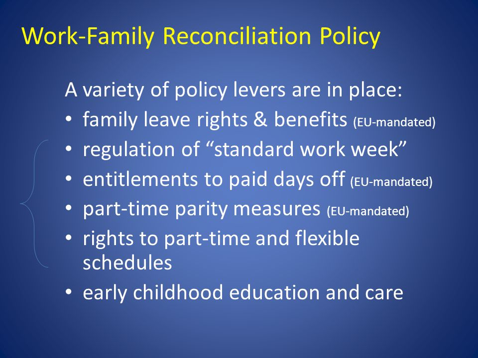 Work-Family Reconciliation Policy A variety of policy levers are in place: family leave rights & benefits (EU-mandated) regulation of standard work week entitlements to paid days off (EU-mandated) part-time parity measures (EU-mandated) rights to part-time and flexible schedules early childhood education and care