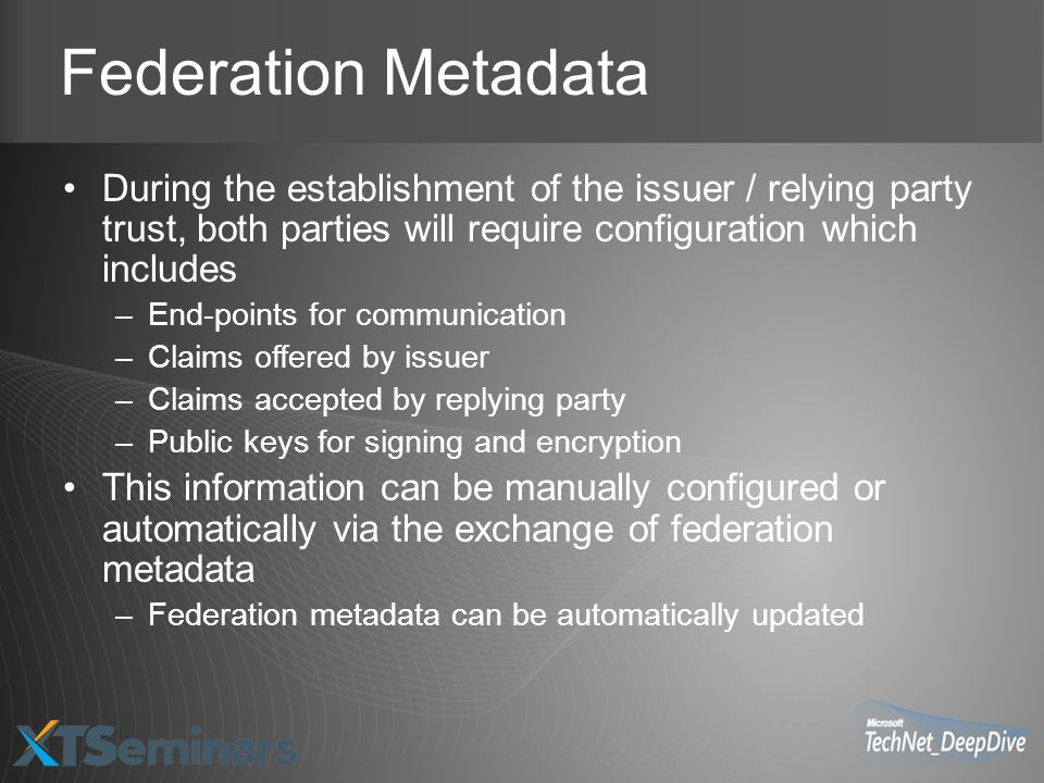 Federation Metadata During the establishment of the issuer / relying party trust, both parties will require configuration which includes –End-points for communication –Claims offered by issuer –Claims accepted by replying party –Public keys for signing and encryption This information can be manually configured or automatically via the exchange of federation metadata –Federation metadata can be automatically updated