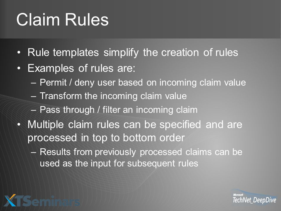 Claim Rules Rule templates simplify the creation of rules Examples of rules are: –Permit / deny user based on incoming claim value –Transform the incoming claim value –Pass through / filter an incoming claim Multiple claim rules can be specified and are processed in top to bottom order –Results from previously processed claims can be used as the input for subsequent rules