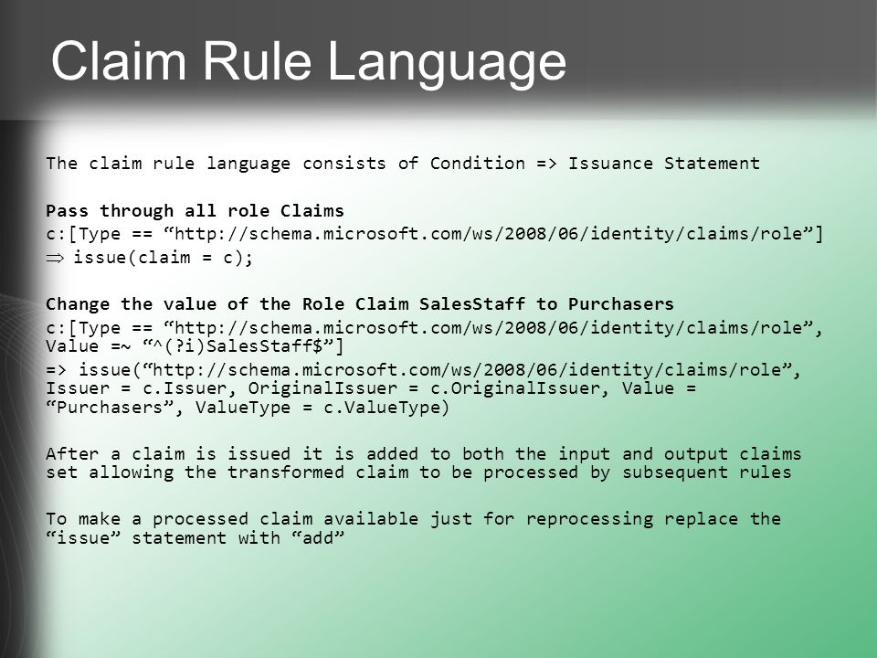Claim Rule Language The claim rule language consists of Condition => Issuance Statement Pass through all role Claims c:[Type == http://schema.microsof