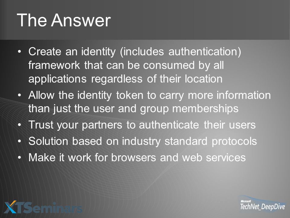 The Answer Create an identity (includes authentication) framework that can be consumed by all applications regardless of their location Allow the identity token to carry more information than just the user and group memberships Trust your partners to authenticate their users Solution based on industry standard protocols Make it work for browsers and web services
