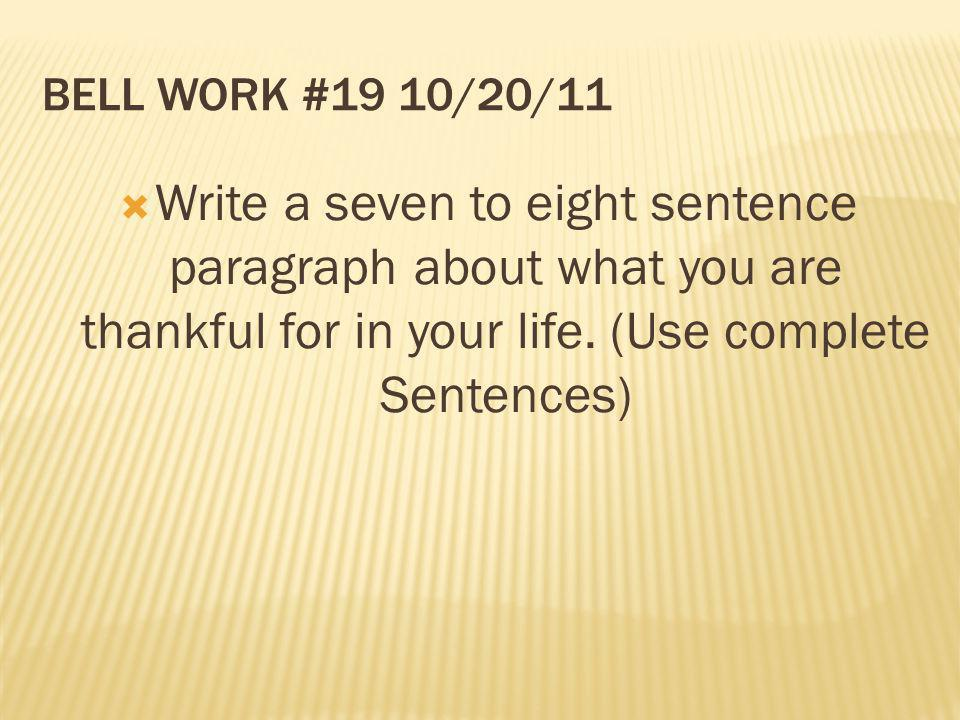 BELL WORK #19 10/20/11 Write a seven to eight sentence paragraph about what you are thankful for in your life. (Use complete Sentences)