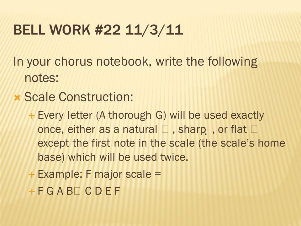 BELL WORK #22 11/3/11 In your chorus notebook, write the following notes: Scale Construction: Every letter (A thorough G) will be used exactly once, e