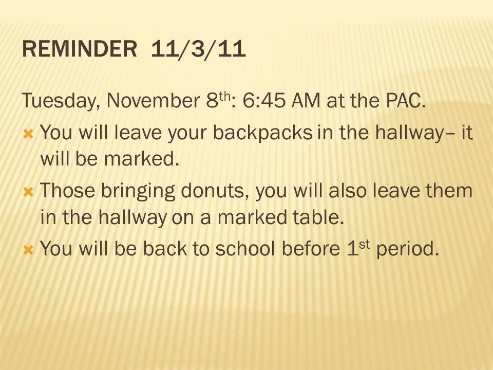 REMINDER 11/3/11 Tuesday, November 8 th : 6:45 AM at the PAC. You will leave your backpacks in the hallway– it will be marked. Those bringing donuts,