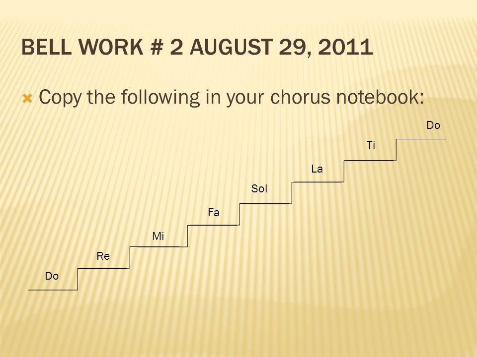 BELL WORK # 2 AUGUST 29, 2011 Copy the following in your chorus notebook: Do Re Sol Fa Mi La Ti Do