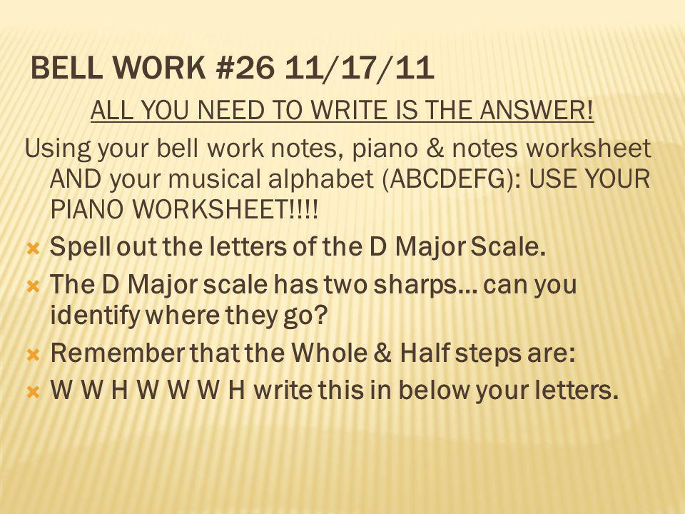 BELL WORK #26 11/17/11 ALL YOU NEED TO WRITE IS THE ANSWER! Using your bell work notes, piano & notes worksheet AND your musical alphabet (ABCDEFG): U
