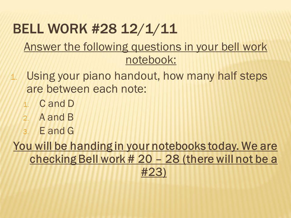 BELL WORK #28 12/1/11 Answer the following questions in your bell work notebook: 1. Using your piano handout, how many half steps are between each not