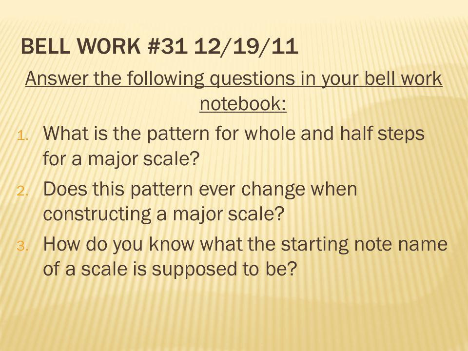 BELL WORK #31 12/19/11 Answer the following questions in your bell work notebook: 1. What is the pattern for whole and half steps for a major scale? 2