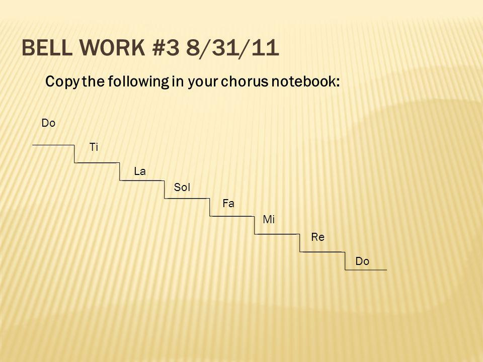 BELL WORK #3 8/31/11 Do Re Sol Fa Mi La Ti Do Copy the following in your chorus notebook: